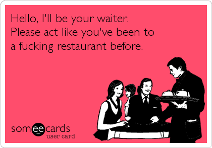 Hello, I'll be your waiter.Please act like you've been to a fucking restaurant before.
