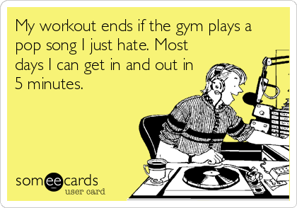 My workout ends if the gym plays a pop song I just hate. Most days I can get in and out in 5 minutes.