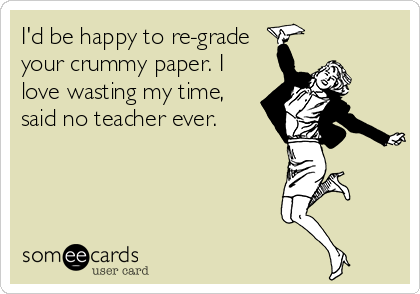 I'd be happy to re-grade your crummy paper. I love wasting my time, said no teacher ever.