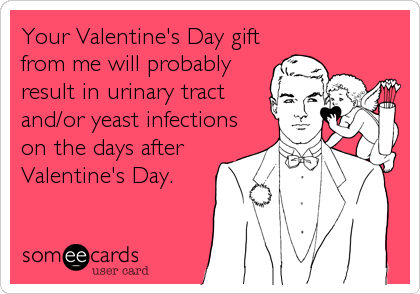 Your Valentine's Day gift from me will probably result in urinary tract and/or yeast infections on the days after Valentine's Day.