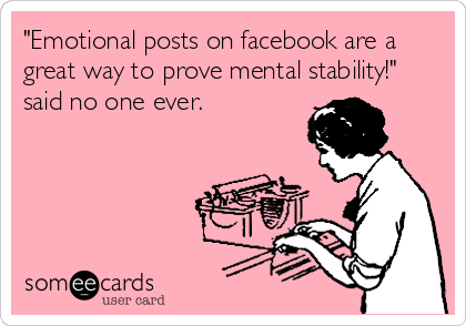"""Emotional posts on facebook are a great way to prove mental stability!"" said no one ever."