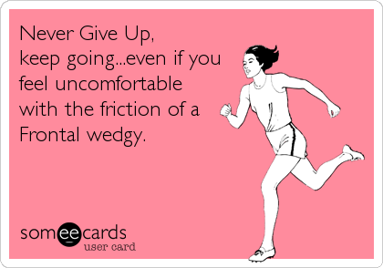 Never Give Up, keep going...even if you feel uncomfortable with the friction of a Frontal wedgy.