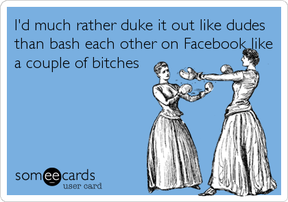 I'd much rather duke it out like dudes than bash each other on Facebook like a couple of bitches