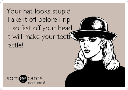 Your hat looks stupid. Take it off before I rip it so fast off your head it will make your teeth rattle!