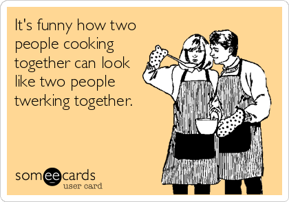 It's funny how two people cooking together can look like two people twerking together.