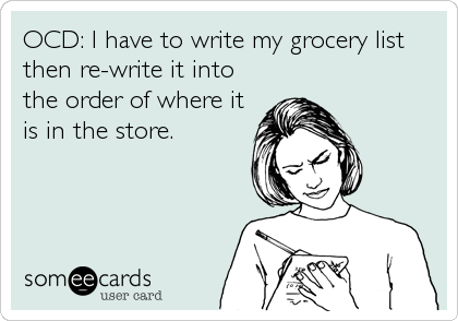 OCD: I have to write my grocery list then re-write it into the order of where it is in the store.