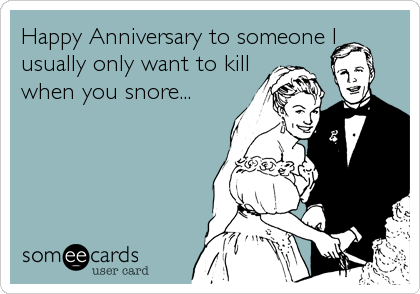 Happy Anniversary to someone I  usually only want to kill when you snore...