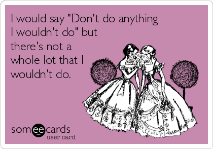 "I would say ""Don't do anything  I wouldn't do"" but there's not a whole lot that I wouldn't do."