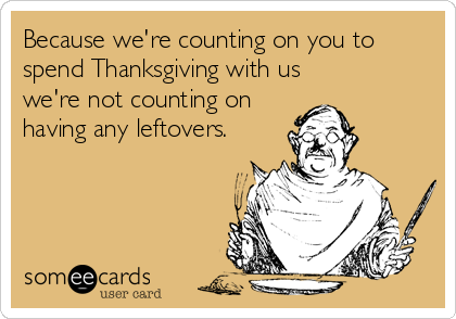 Because we're counting on you to spend Thanksgiving with us we're not counting on having any leftovers.