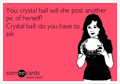 You: crystal ball will she post another pic of herself?                   Crystal ball: do you have to ask