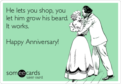 He lets you shop, you let him grow his beard. It works.  Happy Anniversary!