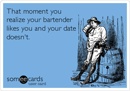 That moment you realize your bartender likes you and your date doesn't.