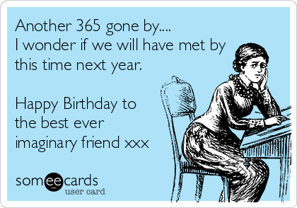 Another 365 gone by.... I wonder if we will have met by this time next year.  Happy Birthday to the best ever imaginary friend xxx