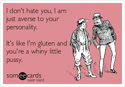 I don't hate you, I am just averse to your personality.  It's like I'm gluten and you're a whiny little pussy.
