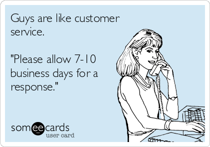 "Guys are like customer service.   ""Please allow 7-10 business days for a response."""