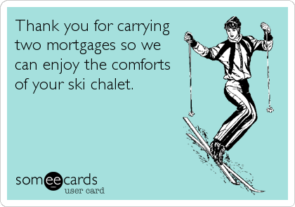 Thank you for carrying two mortgages so we  can enjoy the comforts of your ski chalet.