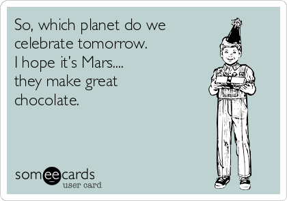 So, which planet do we celebrate tomorrow.   I hope it's Mars.... they make great  chocolate.