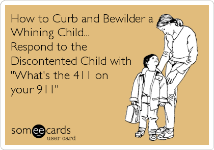 "How to Curb and Bewilder a Whining Child... Respond to the Discontented Child with ""What's the 411 on your 911"""