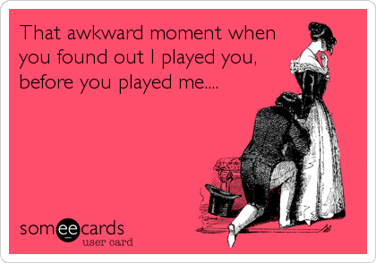 That awkward moment when you found out I played you, before you played me....