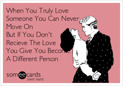 When You Truly Love Someone You Can Never Move On But If You Don't Recieve The Love You Give You Become  A Different Person