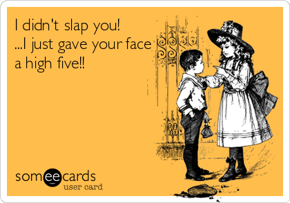 I didn't slap you!  ...I just gave your face a high five!!