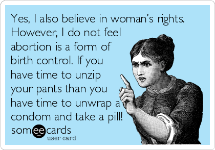 Yes, I also believe in woman's rights. However, I do not feel abortion is a form of birth control. If you have time to unzip your pants than you have time to unwrap a condom and take a pill!