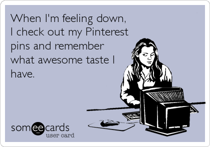 When I'm feeling down, I check out my Pinterest pins and remember what awesome taste I have.