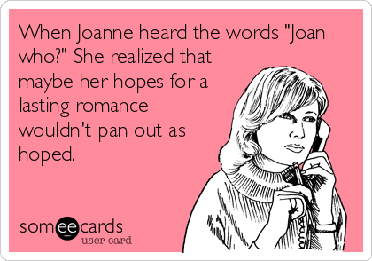 "When Joanne heard the words ""Joan who?"" She realized that maybe her hopes for a lasting romance wouldn't pan out as hoped."