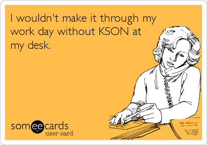 I wouldn't make it through mywork day without KSON atmy desk.