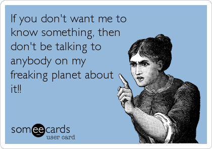 If you don't want me to know something, then don't be talking to anybody on my freaking planet about it!!