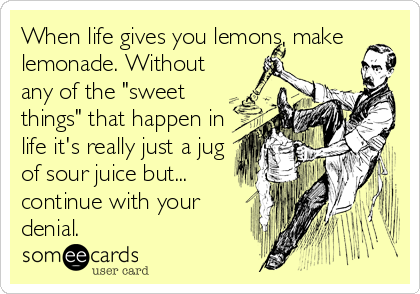 """When life gives you lemons, make lemonade. Without any of the """"sweet things"""" that happen in life it's really just a jug of sour juice but... continue with your denial."""