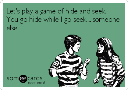 Let's play a game of hide and seek.  You go hide while I go seek.....someone else.