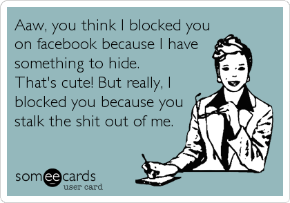 Aaw, you think I blocked you on facebook because I have something to hide. That's cute! But really, I blocked you because you stalk the shit out of me.