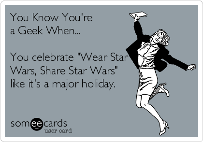 "You Know You're  a Geek When...  You celebrate ""Wear Star Wars, Share Star Wars"" like it's a major holiday."