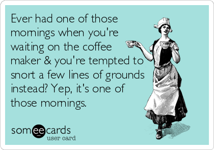 Ever had one of those mornings when you're waiting on the coffee maker & you're tempted to snort a few lines of grounds instead? Yep, it's one of those mornings.