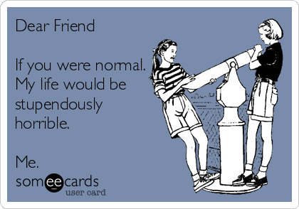 Dear Friend  If you were normal. My life would be stupendously horrible.  Me.