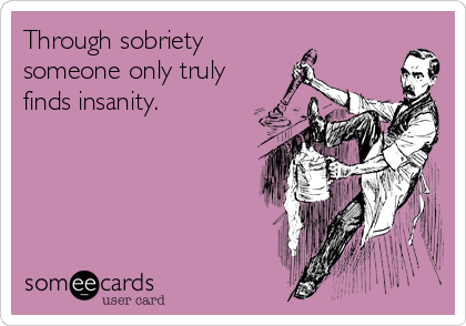Through sobriety someone only truly finds insanity.