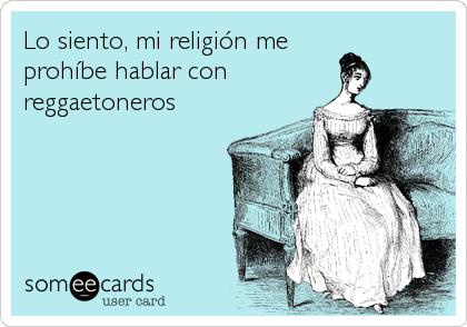 Lo siento, mi religión me prohíbe hablar con reggaetoneros