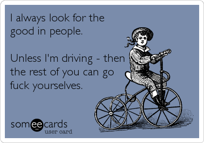 I always look for the good in people.  Unless I'm driving - then the rest of you can go fuck yourselves.