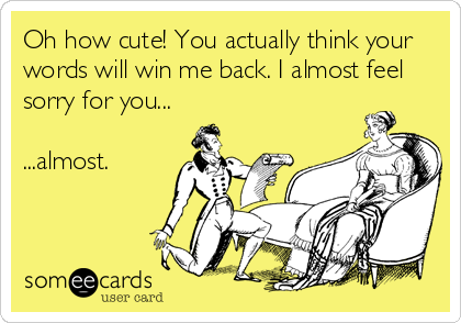 Oh how cute! You actually think your words will win me back. I almost feel sorry for you...  ...almost.