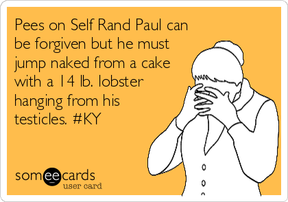 Pees on Self Rand Paul can be forgiven but he must jump naked from a cake with a 14 lb. lobster hanging from his testicles. #KY