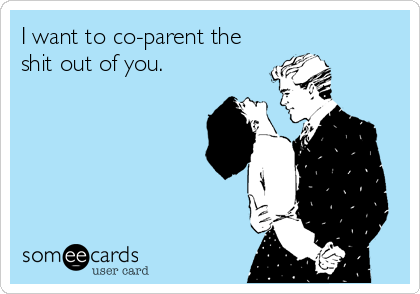 I want to co-parent the shit out of you.