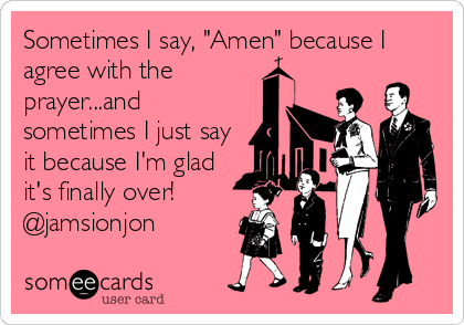 "Sometimes I say, ""Amen"" because I agree with the prayer...and sometimes I just say it because I'm glad it's finally over! @jamsionjon"