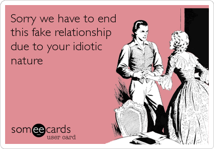 Sorry we have to end this fake relationship due to your idiotic nature