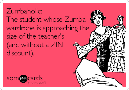 Zumbaholic: The student whose Zumba wardrobe is approaching the size of the teacher's (and without a ZIN  discount).