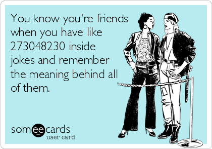 You know you're friends when you have like 273048230 inside jokes and remember the meaning behind all  of them.