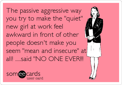 "The passive aggressive way you try to make the ""quiet"" new girl at work feel awkward in front of other people doesn't make you seem ""mean and%"