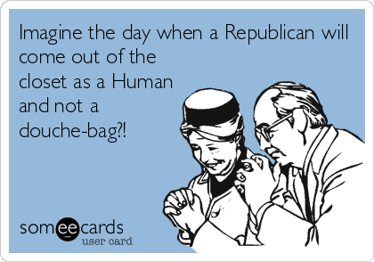 Imagine the day when a Republican will come out of the closet as a Human and not a douche-bag?!