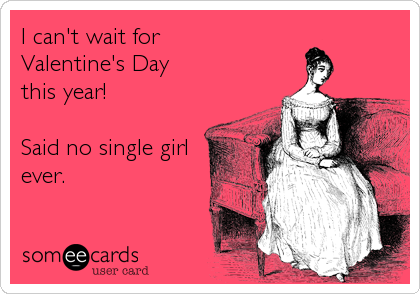 I can't wait for  Valentine's Day  this year!  Said no single girl ever.