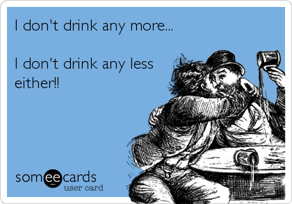 I don't drink any more...  I don't drink any less either!!